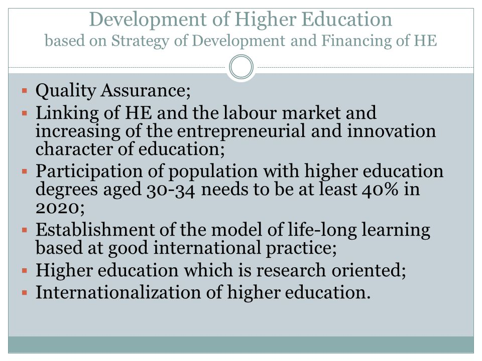 Development of Higher Education based on Strategy of Development and Financing of HE Quality Assurance; Linking of HE and the labour market and increasing of the entrepreneurial and innovation character of education; Participation of population with higher education degrees aged needs to be at least 40% in 2020; Establishment of the model of life-long learning based at good international practice; Higher education which is research oriented; Internationalization of higher education.