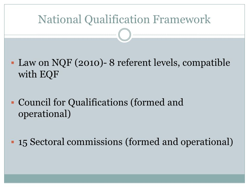 National Qualification Framework Law on NQF (2010)- 8 referent levels, compatible with EQF Council for Qualifications (formed and operational) 15 Sectoral commissions (formed and operational )