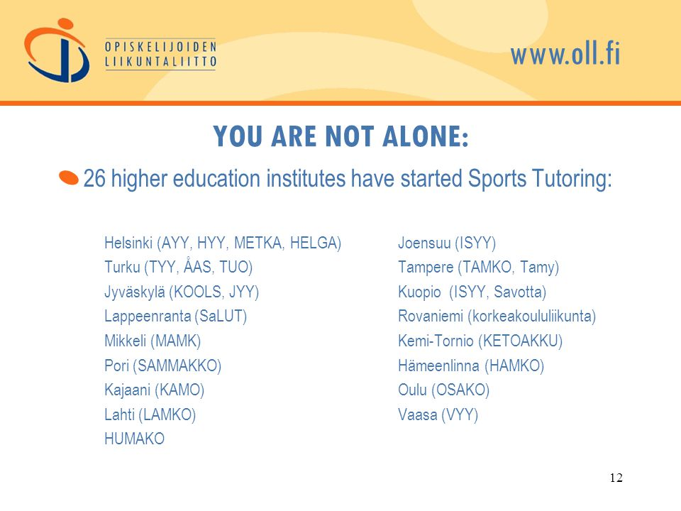www.oll.fi YOU ARE NOT ALONE: 26 higher education institutes have started Sports Tutoring: Helsinki (AYY, HYY, METKA, HELGA)Joensuu (ISYY) Turku (TYY, ÅAS, TUO)Tampere (TAMKO, Tamy) Jyväskylä (KOOLS, JYY)Kuopio (ISYY, Savotta) Lappeenranta (SaLUT)Rovaniemi (korkeakoululiikunta) Mikkeli (MAMK)Kemi-Tornio (KETOAKKU) Pori (SAMMAKKO)Hämeenlinna (HAMKO) Kajaani (KAMO)Oulu (OSAKO) Lahti (LAMKO)Vaasa (VYY) HUMAKO 12