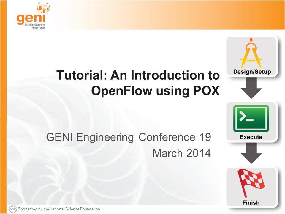 Sponsored by the National Science Foundation Tutorial: An Introduction to OpenFlow using POX GENI Engineering Conference 19 March 2014