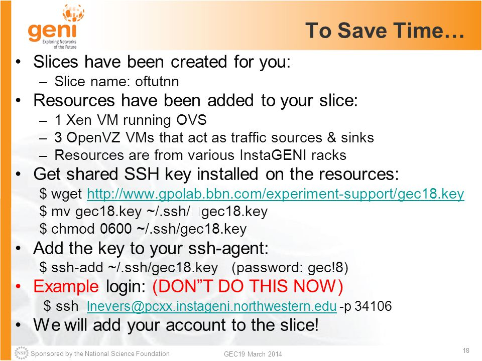 Sponsored by the National Science Foundation 18 GEC19 March 2014 To Save Time… Slices have been created for you: –Slice name: oftutnn Resources have been added to your slice: –1 Xen VM running OVS –3 OpenVZ VMs that act as traffic sources & sinks –Resources are from various InstaGENI racks Get shared SSH key installed on the resources: $ wget http://www.gpolab.bbn.com/experiment-support/gec18.keyhttp://www.gpolab.bbn.com/experiment-support/gec18.key $ mv gec18.key ~/.ssh/gec18.key $ chmod 0600 ~/.ssh/gec18.key Add the key to your ssh-agent: $ ssh-add ~/.ssh/gec18.key (password: gec!8) Example login: (DONT DO THIS NOW) $ ssh lnevers@pcxx.instageni.northwestern.edu -p 34106 lnevers@pcxx.instageni.northwestern.edu We will add your account to the slice!