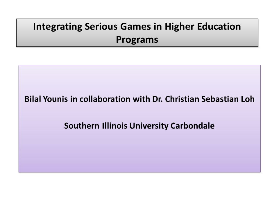 Integrating Serious Games in Higher Education Programs Bilal Younis in collaboration with Dr.