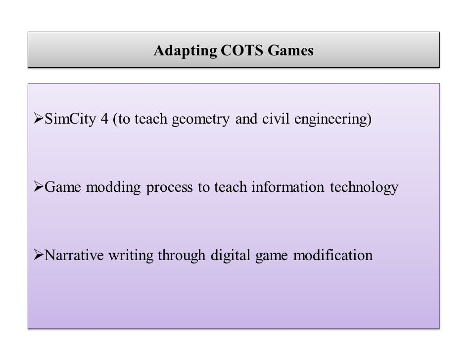 Adapting COTS Games SimCity 4 (to teach geometry and civil engineering) Game modding process to teach information technology Narrative writing through
