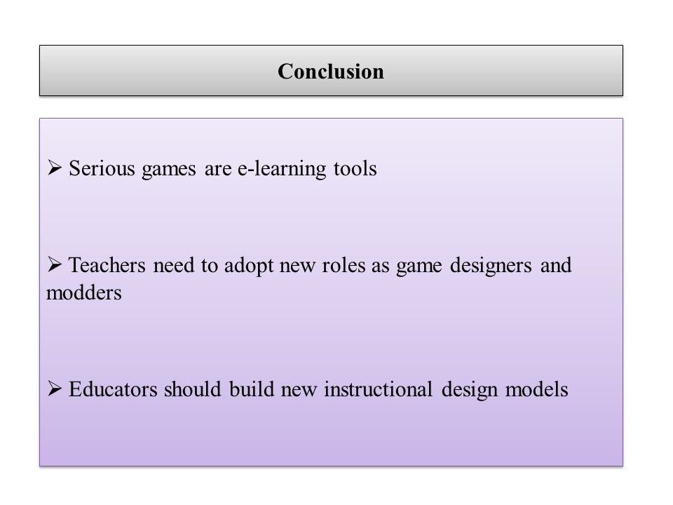 Conclusion Serious games are e-learning tools Teachers need to adopt new roles as game designers and modders Educators should build new instructional design models Serious games are e-learning tools Teachers need to adopt new roles as game designers and modders Educators should build new instructional design models
