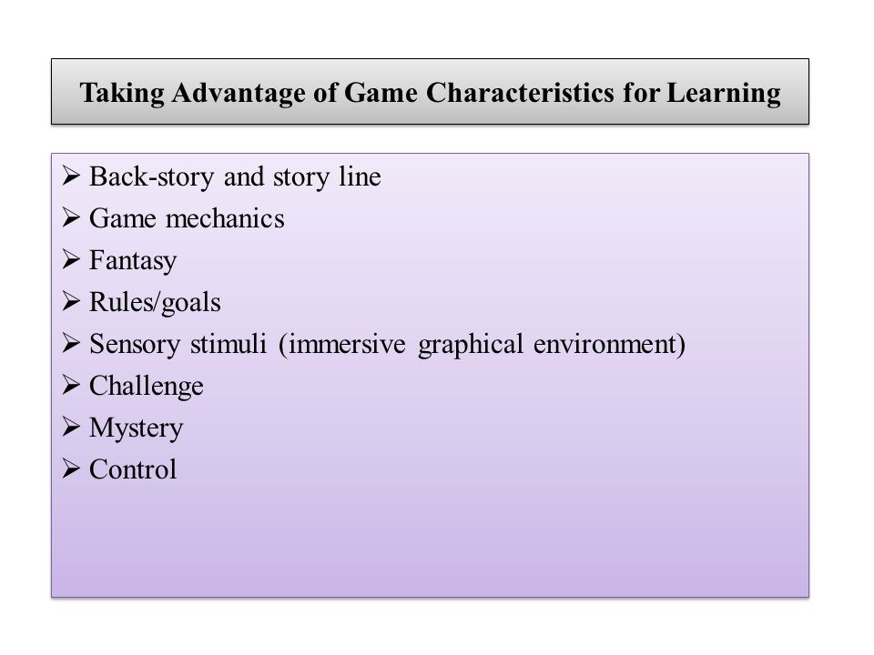 Taking Advantage of Game Characteristics for Learning Back-story and story line Game mechanics Fantasy Rules/goals Sensory stimuli (immersive graphica