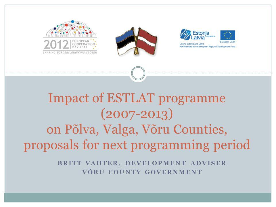 BRITT VAHTER, DEVELOPMENT ADVISER VÕRU COUNTY GOVERNMENT Impact of ESTLAT programme (2007-2013) on Põlva, Valga, Võru Counties, proposals for next pro