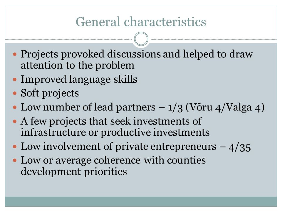 General characteristics Projects provoked discussions and helped to draw attention to the problem Improved language skills Soft projects Low number of lead partners – 1/3 (Võru 4/Valga 4) A few projects that seek investments of infrastructure or productive investments Low involvement of private entrepreneurs – 4/35 Low or average coherence with counties development priorities