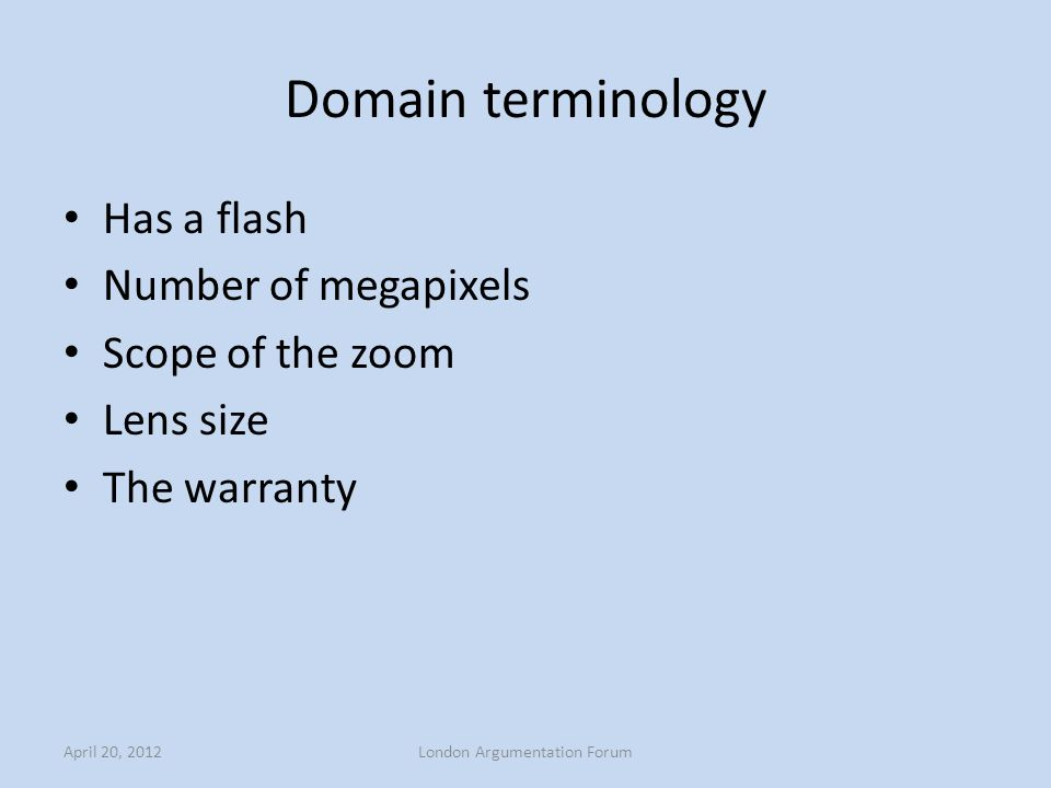Domain terminology Has a flash Number of megapixels Scope of the zoom Lens size The warranty April 20, 2012London Argumentation Forum
