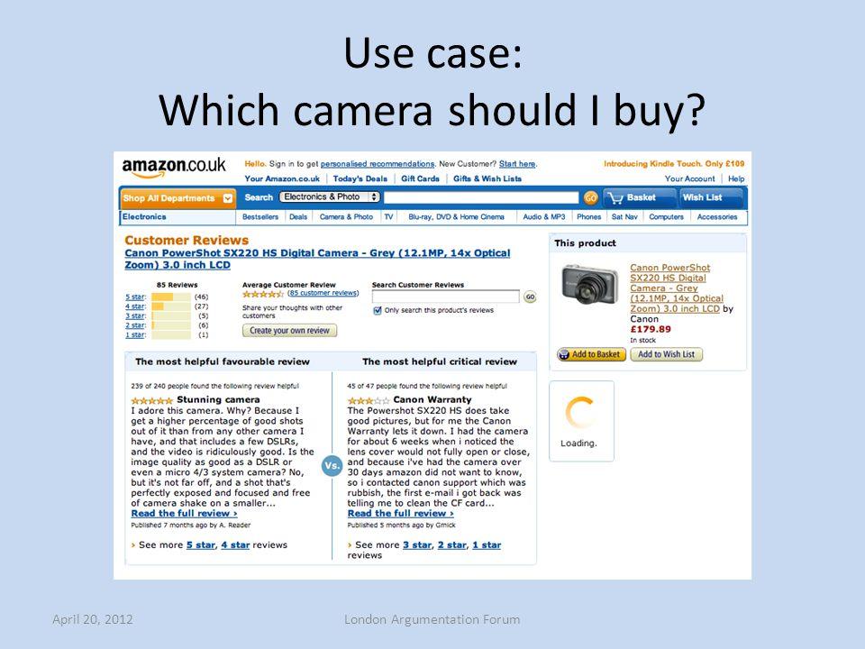Use case: Which camera should I buy? April 20, 2012London Argumentation Forum