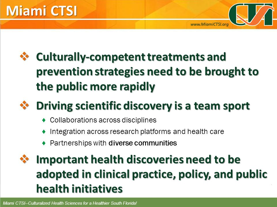 Miami CTSI Miami CTSI Culturally-competent treatments and prevention strategies need to be brought to the public more rapidly Culturally-competent treatments and prevention strategies need to be brought to the public more rapidly Driving scientific discovery is a team sport Driving scientific discovery is a team sport Collaborations across disciplines Integration across research platforms and health care Partnerships with diverse communities Important health discoveries need to be adopted in clinical practice, policy, and public health initiatives Important health discoveries need to be adopted in clinical practice, policy, and public health initiatives www.MiamiCTSI.org Miami CTSI--Culturalized Health Sciences for a Healthier South Florida!