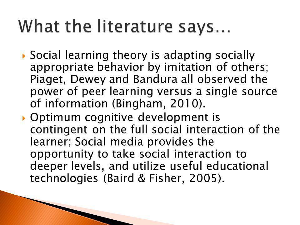 Social learning theory is adapting socially appropriate behavior by imitation of others; Piaget, Dewey and Bandura all observed the power of peer learning versus a single source of information (Bingham, 2010).