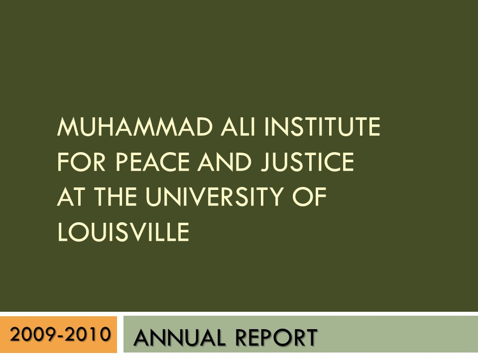 2009-2010 ANNUAL REPORT MUHAMMAD ALI INSTITUTE FOR PEACE AND JUSTICE AT THE UNIVERSITY OF LOUISVILLE