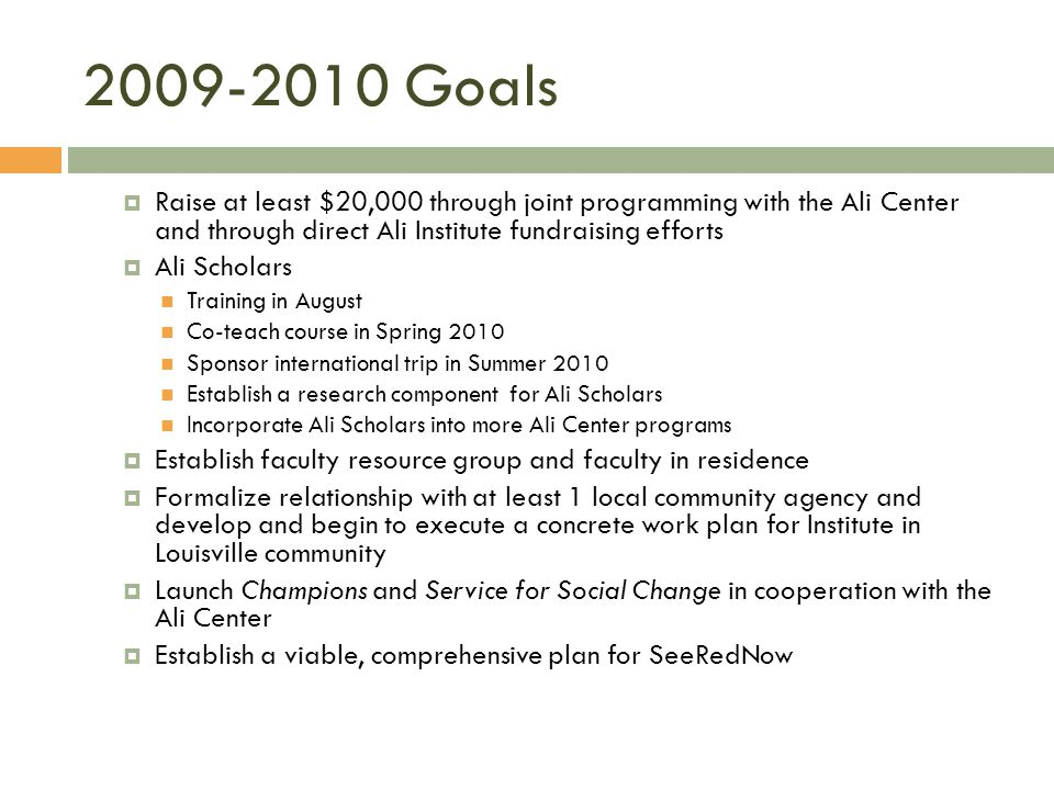 2009-2010 Goals Raise at least $20,000 through joint programming with the Ali Center and through direct Ali Institute fundraising efforts Ali Scholars Training in August Co-teach course in Spring 2010 Sponsor international trip in Summer 2010 Establish a research component for Ali Scholars Incorporate Ali Scholars into more Ali Center programs Establish faculty resource group and faculty in residence Formalize relationship with at least 1 local community agency and develop and begin to execute a concrete work plan for Institute in Louisville community Launch Champions and Service for Social Change in cooperation with the Ali Center Establish a viable, comprehensive plan for SeeRedNow