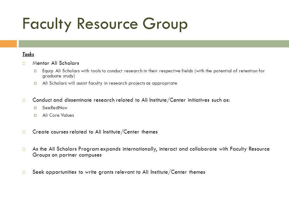 Faculty Resource Group Tasks Mentor Ali Scholars Equip Ali Scholars with tools to conduct research in their respective fields (with the potential of retention for graduate study) Ali Scholars will assist faculty in research projects as appropriate Conduct and disseminate research related to Ali Institute/Center initiatives such as: SeeRedNow Ali Core Values Create courses related to Ali Institute/Center themes As the Ali Scholars Program expands internationally, interact and collaborate with Faculty Resource Groups on partner campuses Seek opportunities to write grants relevant to Ali Institute/Center themes