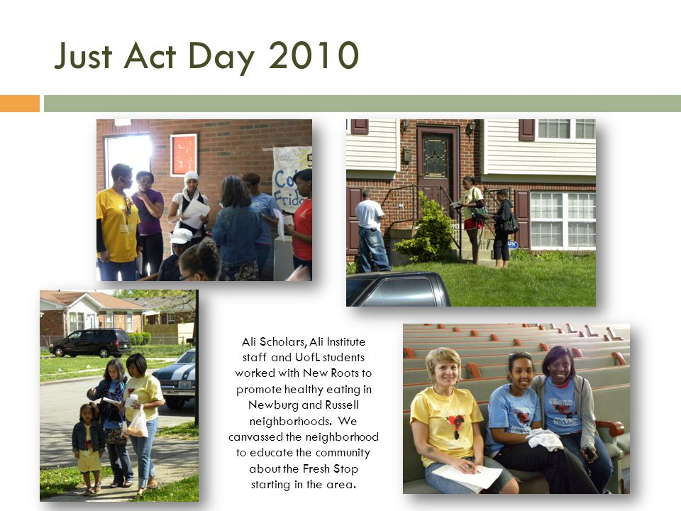 Just Act Day 2010 Ali Scholars, Ali Institute staff and UofL students worked with New Roots to promote healthy eating in Newburg and Russell neighborhoods.