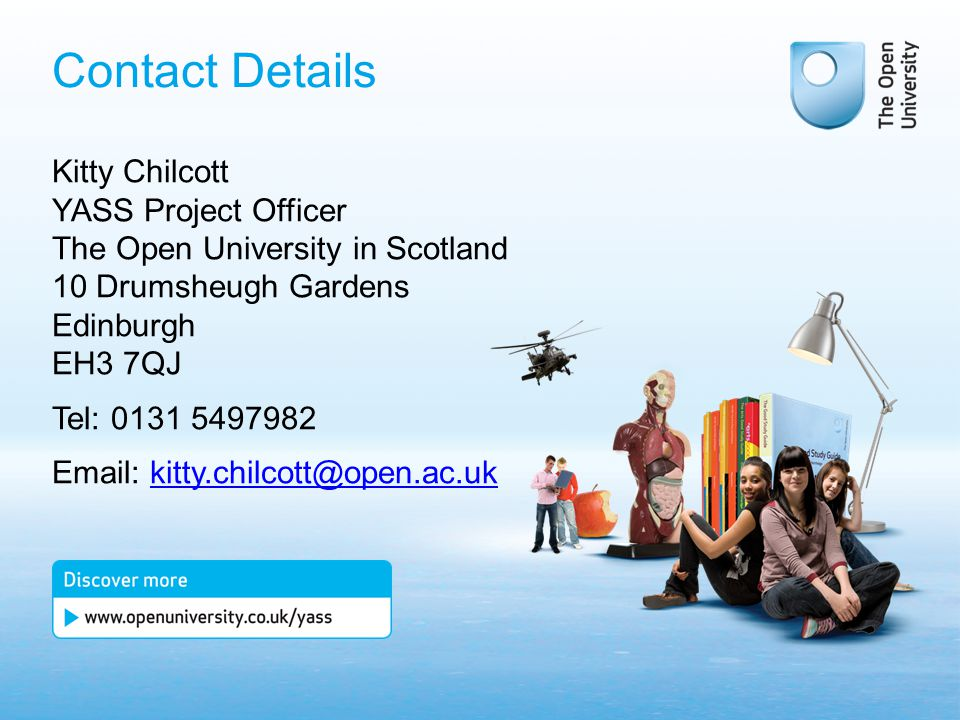 Contact Details Kitty Chilcott YASS Project Officer The Open University in Scotland 10 Drumsheugh Gardens Edinburgh EH3 7QJ Tel: 0131 5497982 Email: kitty.chilcott@open.ac.ukkitty.chilcott@open.ac.uk