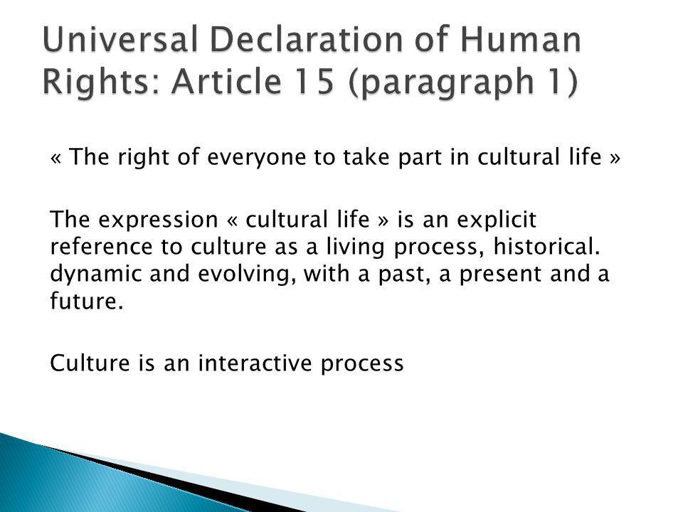 « The right of everyone to take part in cultural life » The expression « cultural life » is an explicit reference to culture as a living process, hist