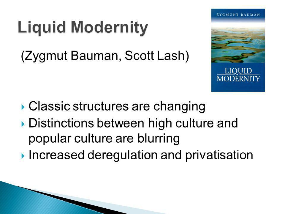 (Zygmut Bauman, Scott Lash) Classic structures are changing Distinctions between high culture and popular culture are blurring Increased deregulation