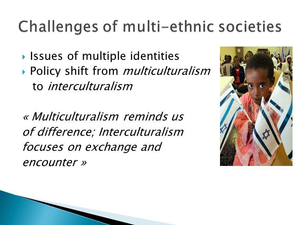 Issues of multiple identities Policy shift from multiculturalism to interculturalism « Multiculturalism reminds us of difference; Interculturalism foc