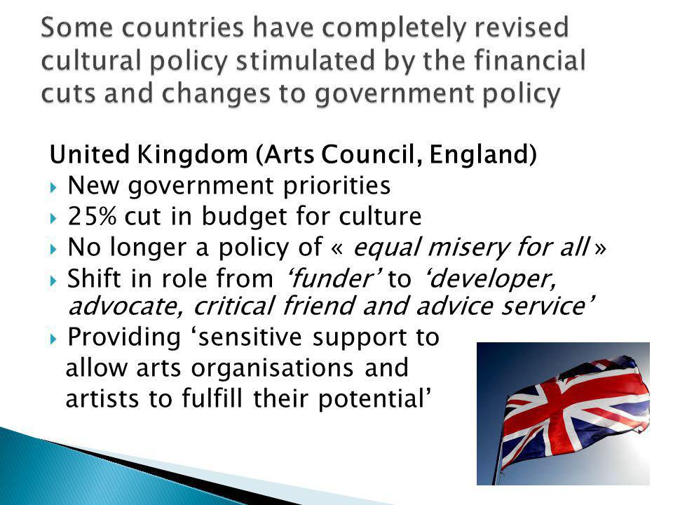United Kingdom (Arts Council, England) New government priorities 25% cut in budget for culture No longer a policy of « equal misery for all » Shift in