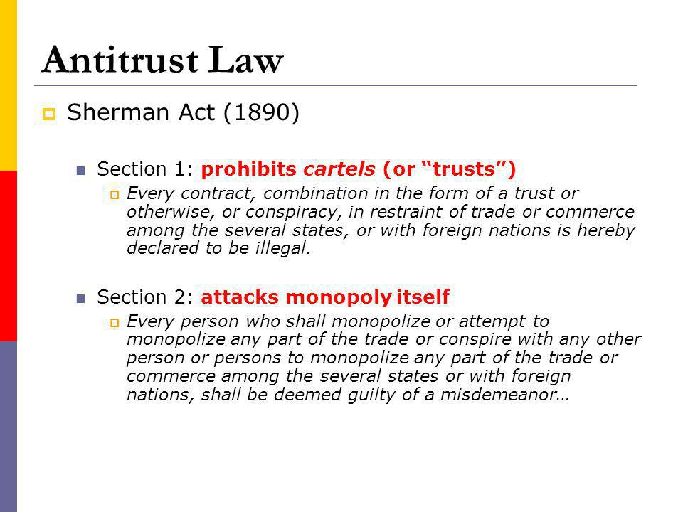 Antitrust Law Sherman Act (1890) Section 1: prohibits cartels (or trusts) Every contract, combination in the form of a trust or otherwise, or conspiracy, in restraint of trade or commerce among the several states, or with foreign nations is hereby declared to be illegal.