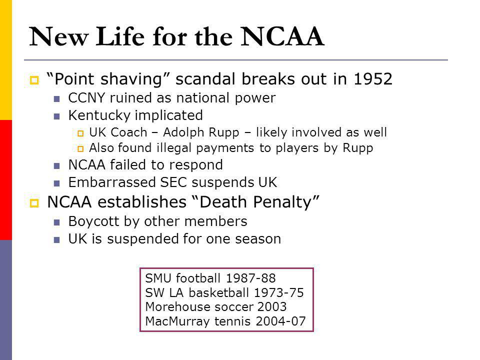 New Life for the NCAA Point shaving scandal breaks out in 1952 CCNY ruined as national power Kentucky implicated UK Coach – Adolph Rupp – likely involved as well Also found illegal payments to players by Rupp NCAA failed to respond Embarrassed SEC suspends UK NCAA establishes Death Penalty Boycott by other members UK is suspended for one season SMU football SW LA basketball Morehouse soccer 2003 MacMurray tennis