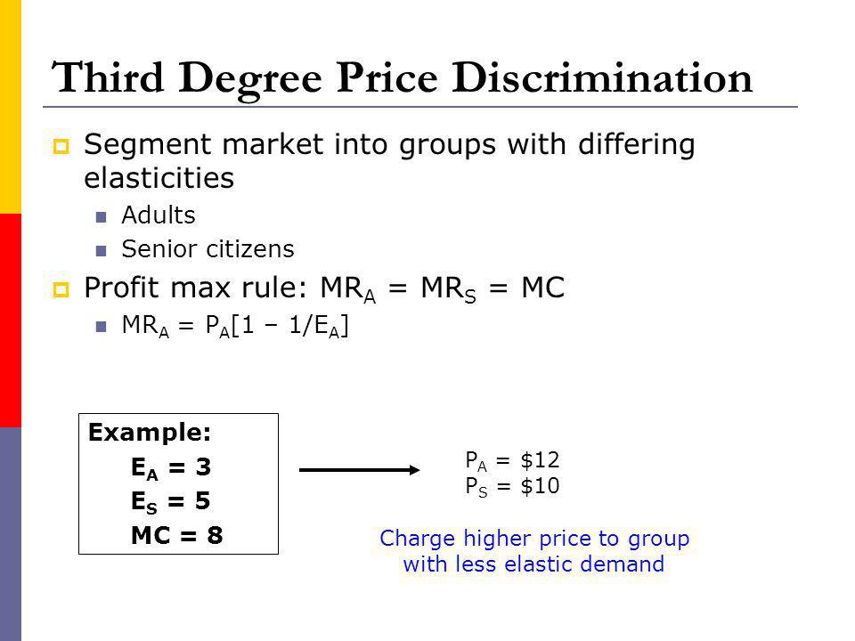 Third Degree Price Discrimination Segment market into groups with differing elasticities Adults Senior citizens Profit max rule: MR A = MR S = MC MR A = P A [1 – 1/E A ] Example: E A = 3 E S = 5 MC = 8 Charge higher price to group with less elastic demand P A = $12 P S = $10
