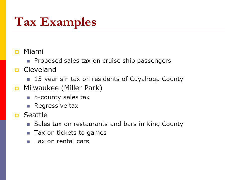 Tax Examples Miami Proposed sales tax on cruise ship passengers Cleveland 15-year sin tax on residents of Cuyahoga County Milwaukee (Miller Park) 5-county sales tax Regressive tax Seattle Sales tax on restaurants and bars in King County Tax on tickets to games Tax on rental cars