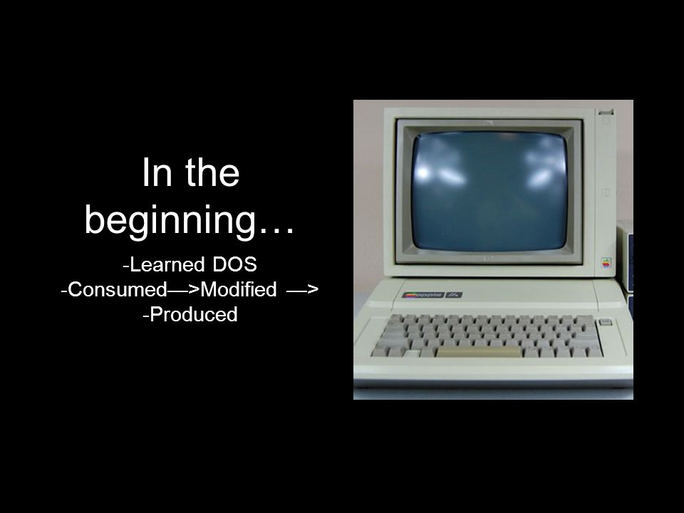 In the beginning… -Learned DOS -Consumed>Modified > -Produced