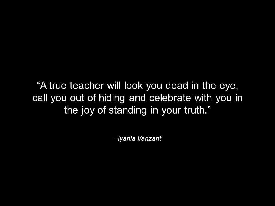 –Iyanla Vanzant A true teacher will look you dead in the eye, call you out of hiding and celebrate with you in the joy of standing in your truth.