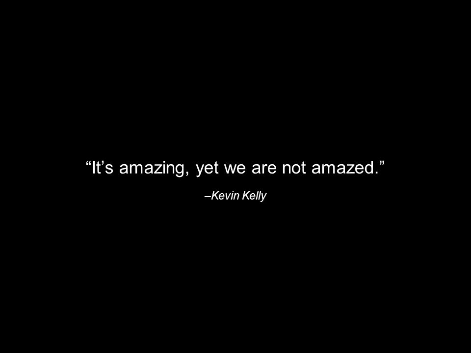 –Kevin Kelly Its amazing, yet we are not amazed.