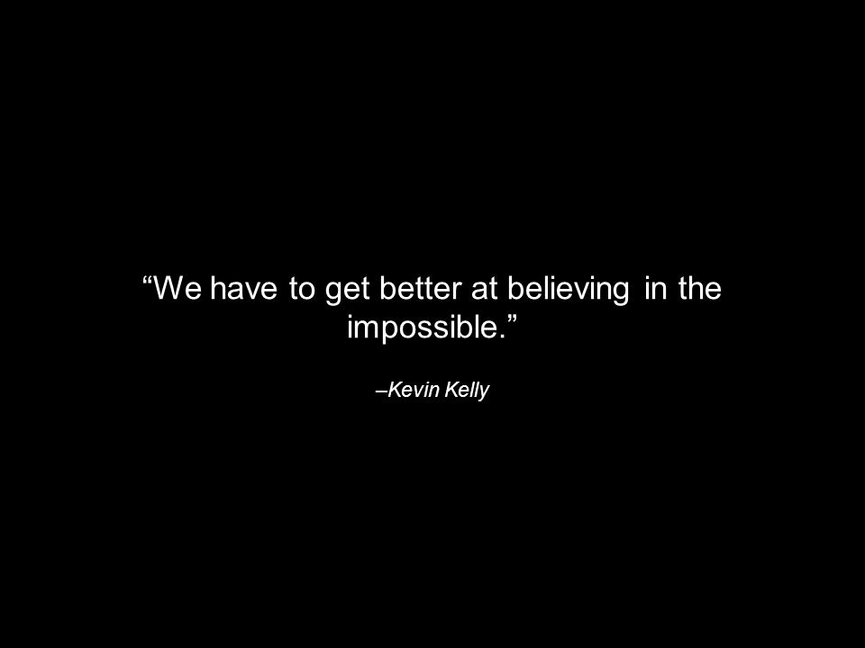 –Kevin Kelly We have to get better at believing in the impossible.