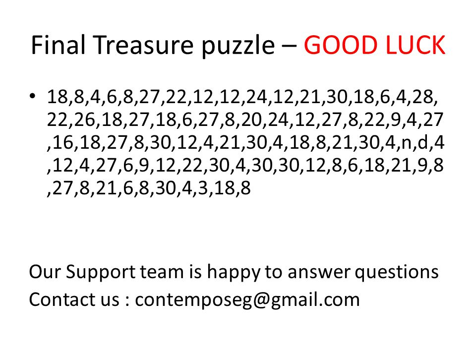 Final Treasure puzzle – GOOD LUCK 18,8,4,6,8,27,22,12,12,24,12,21,30,18,6,4,28, 22,26,18,27,18,6,27,8,20,24,12,27,8,22,9,4,27,16,18,27,8,30,12,4,21,30,4,18,8,21,30,4,n,d,4,12,4,27,6,9,12,22,30,4,30,30,12,8,6,18,21,9,8,27,8,21,6,8,30,4,3,18,8 Our Support team is happy to answer questions Contact us : contemposeg@gmail.com