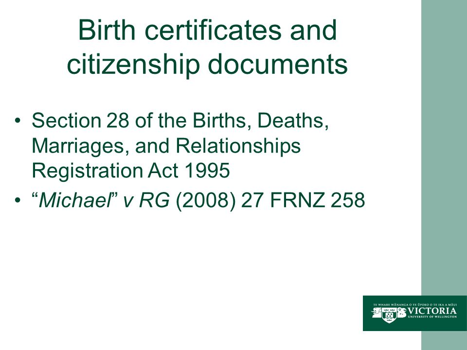 Birth certificates and citizenship documents Section 28 of the Births, Deaths, Marriages, and Relationships Registration Act 1995 Michael v RG (2008) 27 FRNZ 258