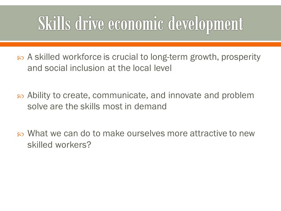 A skilled workforce is crucial to long-term growth, prosperity and social inclusion at the local level Ability to create, communicate, and innovate an