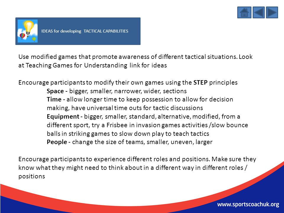 IDEAS for developing TACTICAL CAPABILITIES Use modified games that promote awareness of different tactical situations. Look at Teaching Games for Unde