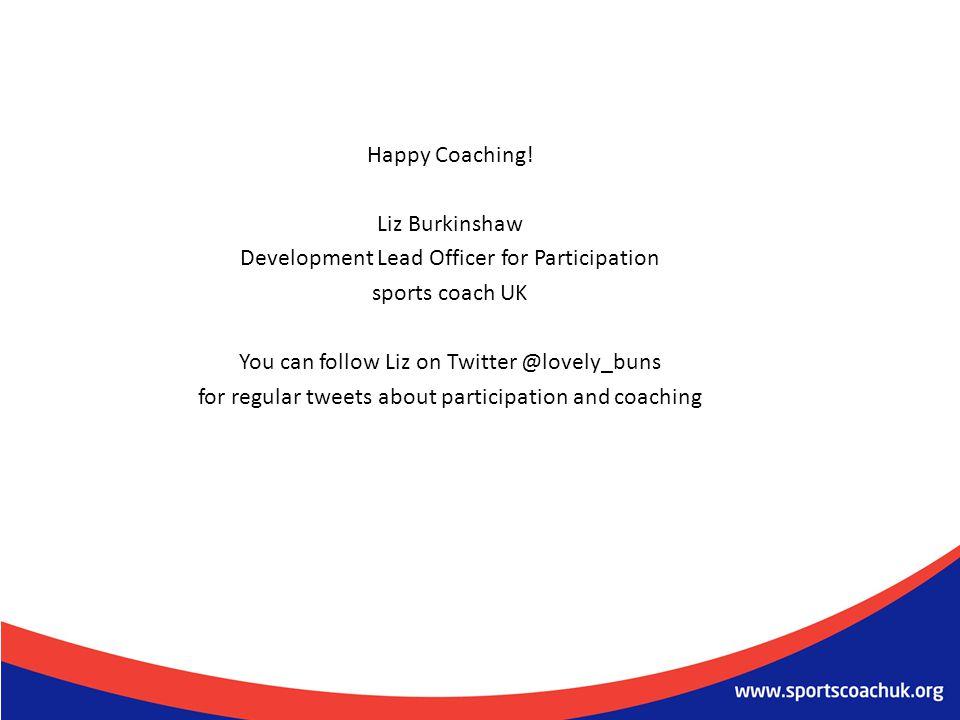 Happy Coaching! Liz Burkinshaw Development Lead Officer for Participation sports coach UK You can follow Liz on Twitter @lovely_buns for regular tweet