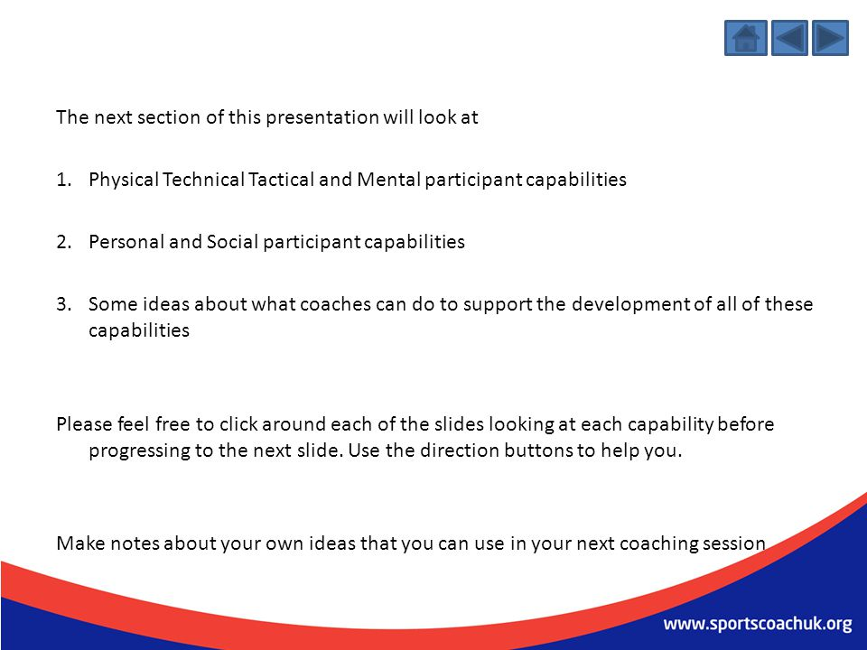 Tactical TechnicalMental Physical The next section of slides looks at appropriate coach capabilities for coaches who work with young people of all abilities to create sessions that are enjoyable, maintain fitness, develop skills, generate self-assurance, encourage social interaction, and promote physical, mental and emotional health and wellbeing.