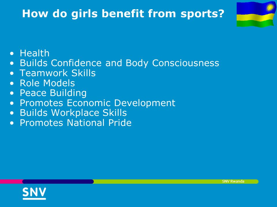 SNV Rwanda How do girls benefit from sports? Health Builds Confidence and Body Consciousness Teamwork Skills Role Models Peace Building Promotes Econo
