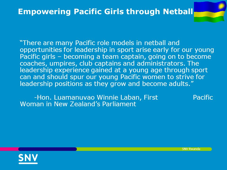 SNV Rwanda Empowering Pacific Girls through Netball There are many Pacific role models in netball and opportunities for leadership in sport arise earl