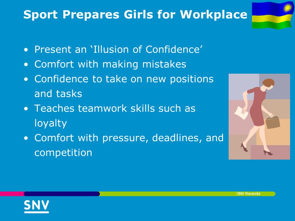 SNV Rwanda Sport Prepares Girls for Workplace Present an Illusion of Confidence Comfort with making mistakes Confidence to take on new positions and t