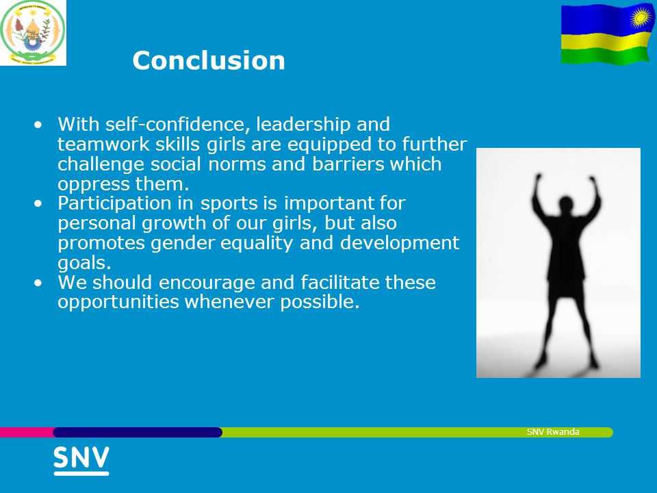 SNV Rwanda Conclusion With self-confidence, leadership and teamwork skills girls are equipped to further challenge social norms and barriers which opp