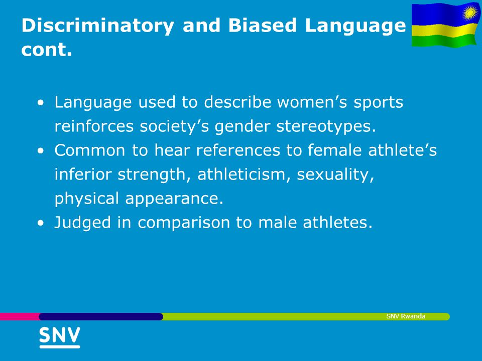 SNV Rwanda Discriminatory and Biased Language cont. Language used to describe womens sports reinforces societys gender stereotypes. Common to hear ref