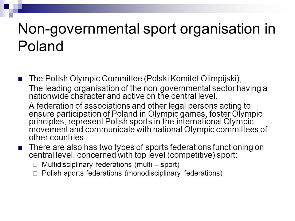 Non-governmental sport organisation in Poland The Polish Olympic Committee (Polski Komitet Olimpijski), The leading organisation of the non-governmental sector having a nationwide character and active on the central level.