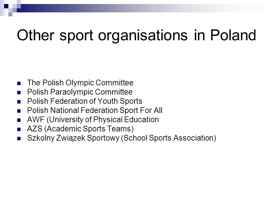 Other sport organisations in Poland The Polish Olympic Committee Polish Paraolympic Committee Polish Federation of Youth Sports Polish National Federation Sport For All AWF (University of Physical Education AZS (Academic Sports Teams) Szkolny Związek Sportowy (School Sports Association)