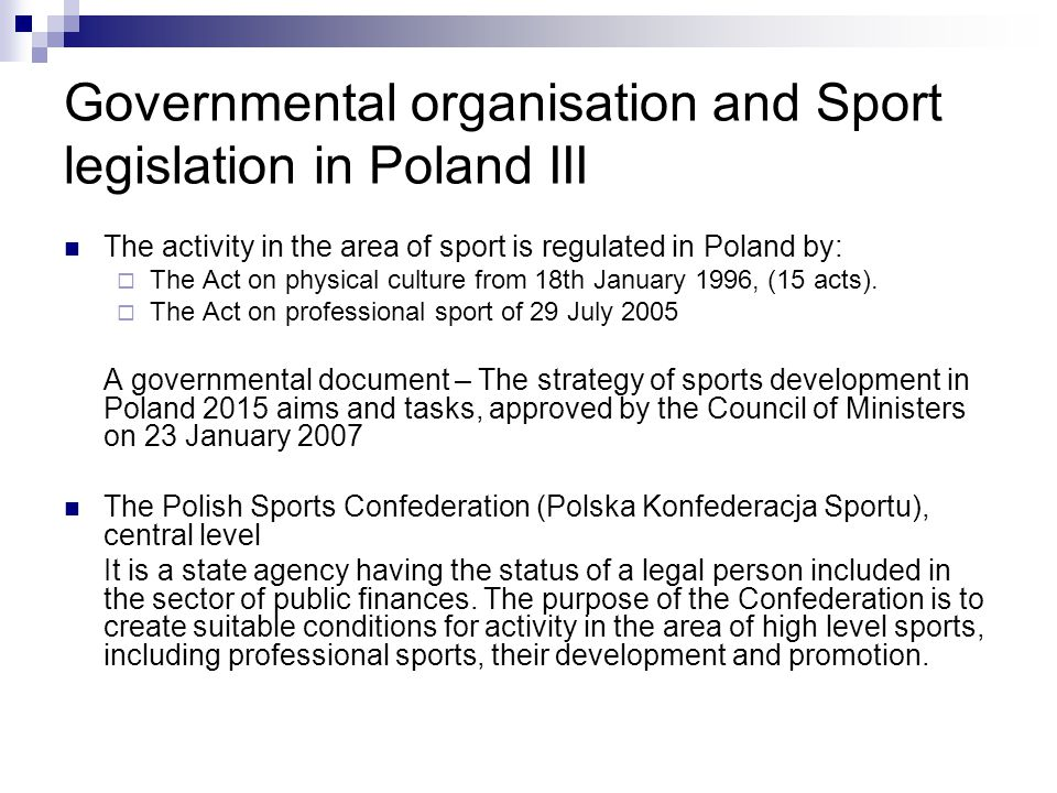 Governmental organisation and Sport legislation in Poland III The activity in the area of sport is regulated in Poland by: The Act on physical culture from 18th January 1996, (15 acts).