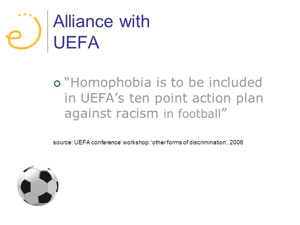 Alliance with UEFA Homophobia is to be included in UEFAs ten point action plan against racism in football source: UEFA conference workshop: other forms of discrimination, 2006