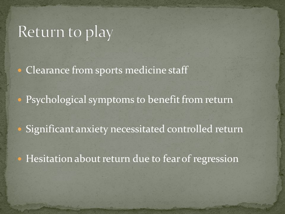 Clearance from sports medicine staff Psychological symptoms to benefit from return Significant anxiety necessitated controlled return Hesitation about return due to fear of regression