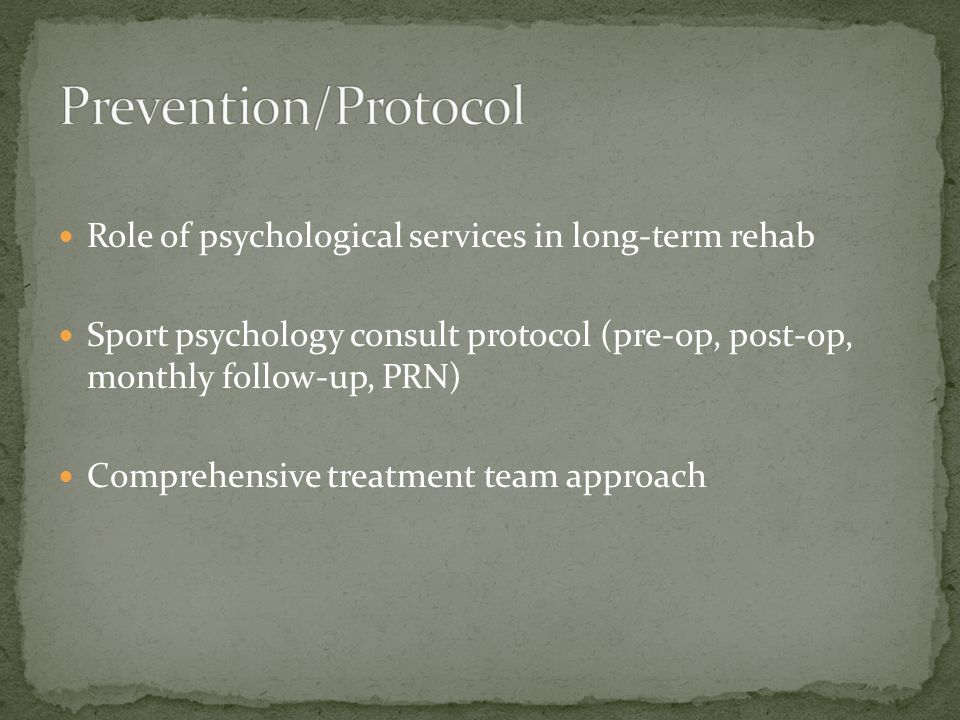 Role of psychological services in long-term rehab Sport psychology consult protocol (pre-op, post-op, monthly follow-up, PRN) Comprehensive treatment team approach