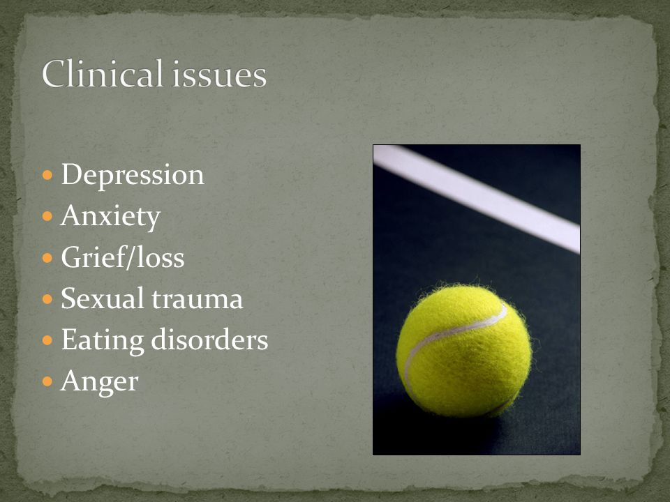 Depression Anxiety Grief/loss Sexual trauma Eating disorders Anger